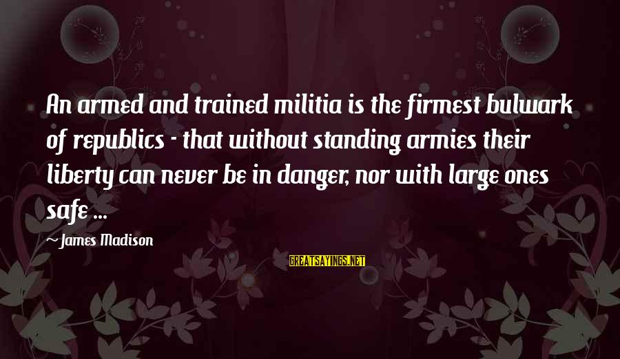 Bulwark Sayings By James Madison: An armed and trained militia is the firmest bulwark of republics - that without standing