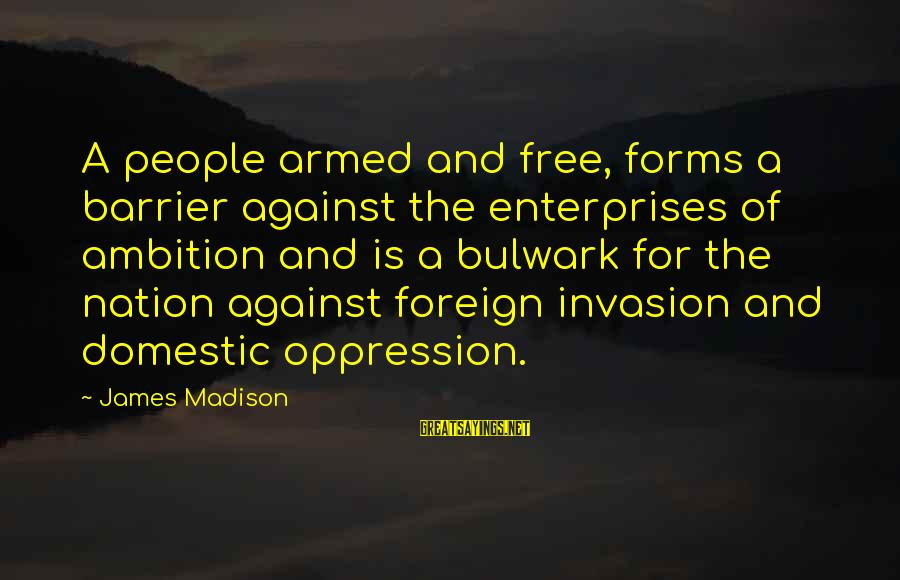 Bulwark Sayings By James Madison: A people armed and free, forms a barrier against the enterprises of ambition and is