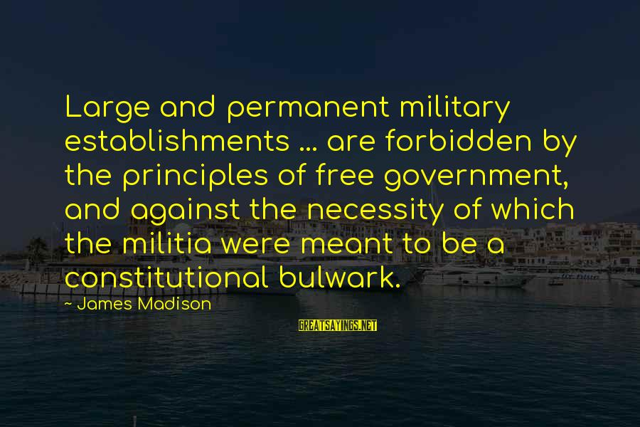 Bulwark Sayings By James Madison: Large and permanent military establishments ... are forbidden by the principles of free government, and