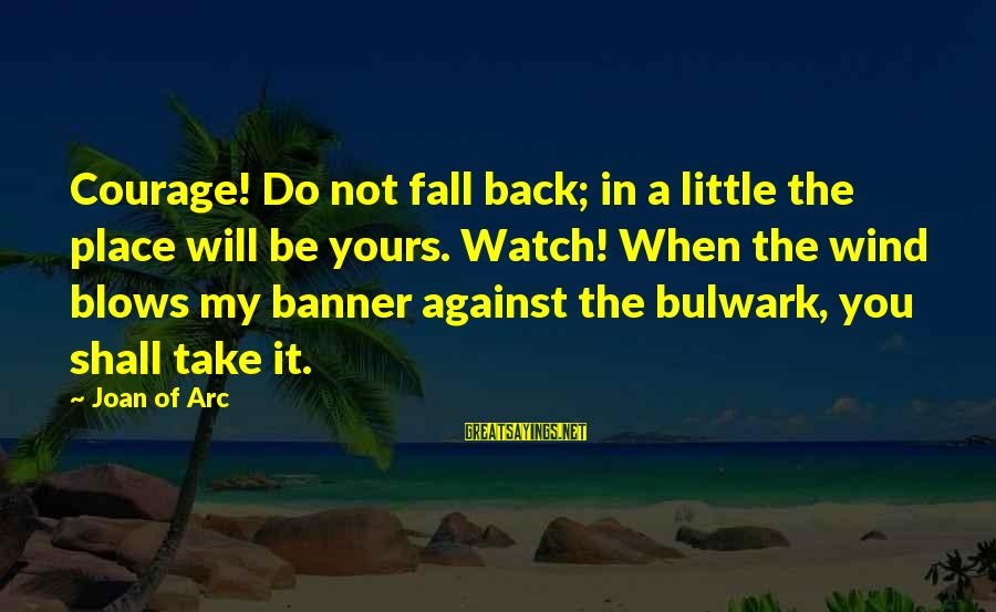 Bulwark Sayings By Joan Of Arc: Courage! Do not fall back; in a little the place will be yours. Watch! When
