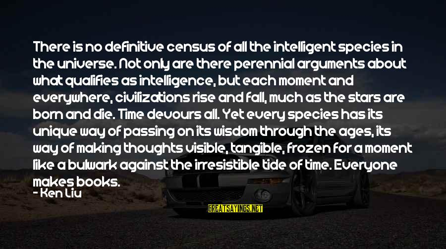 Bulwark Sayings By Ken Liu: There is no definitive census of all the intelligent species in the universe. Not only
