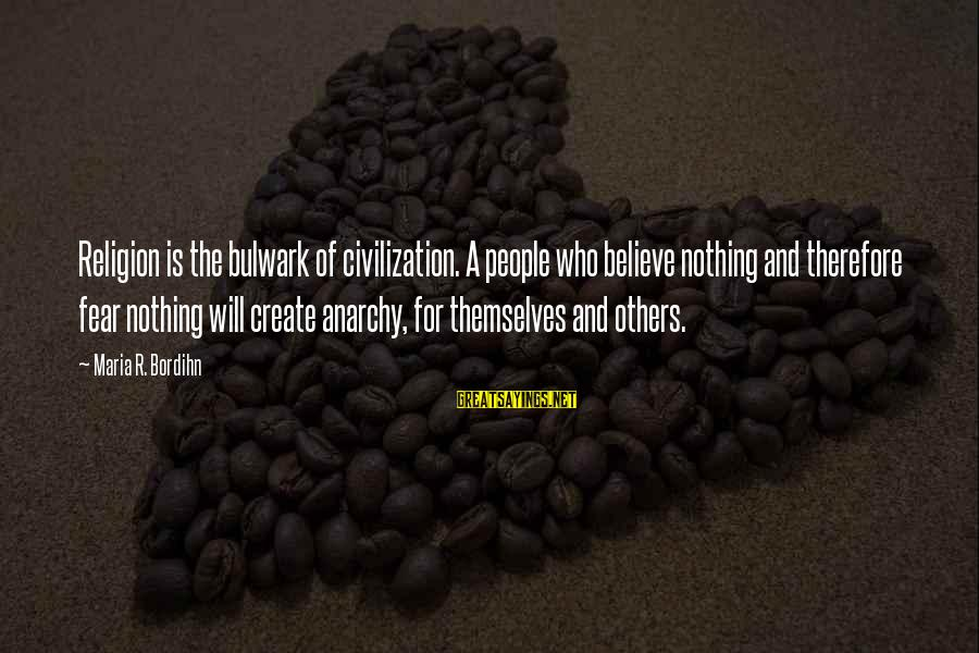 Bulwark Sayings By Maria R. Bordihn: Religion is the bulwark of civilization. A people who believe nothing and therefore fear nothing