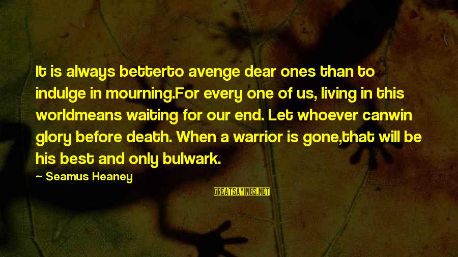 Bulwark Sayings By Seamus Heaney: It is always betterto avenge dear ones than to indulge in mourning.For every one of