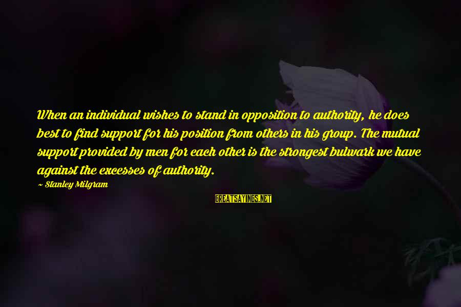 Bulwark Sayings By Stanley Milgram: When an individual wishes to stand in opposition to authority, he does best to find