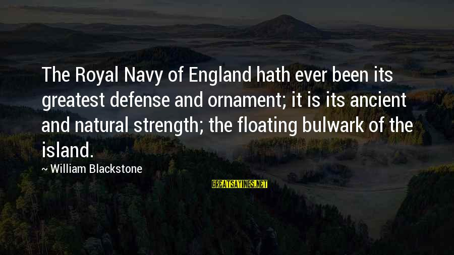 Bulwark Sayings By William Blackstone: The Royal Navy of England hath ever been its greatest defense and ornament; it is
