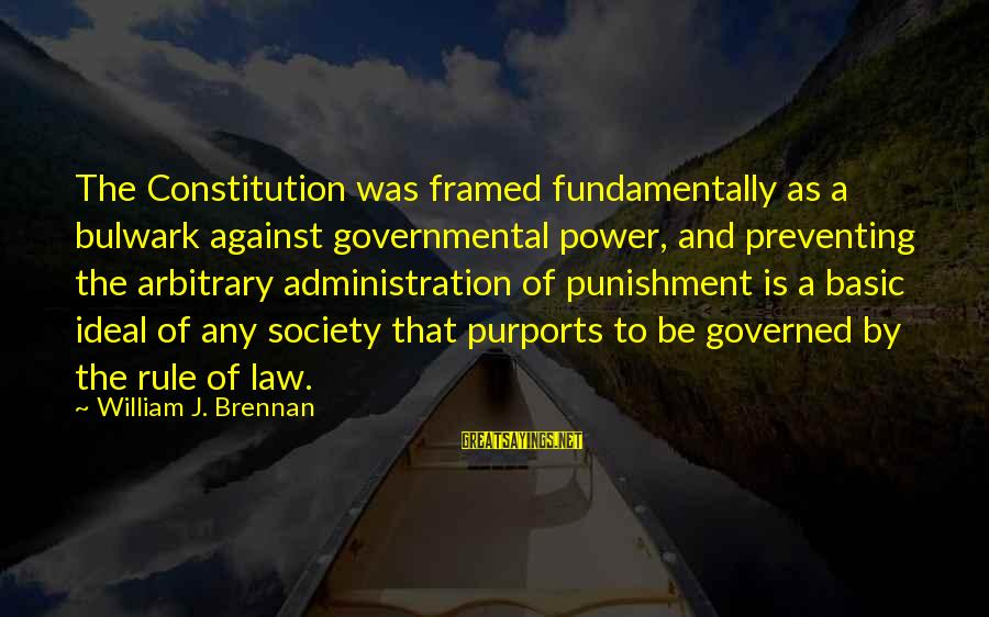 Bulwark Sayings By William J. Brennan: The Constitution was framed fundamentally as a bulwark against governmental power, and preventing the arbitrary