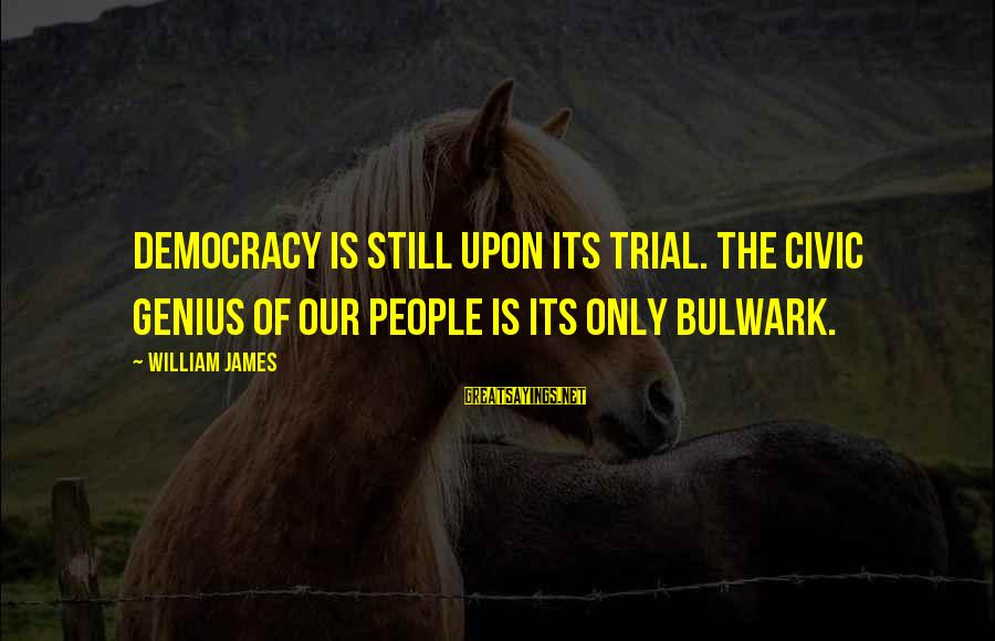 Bulwark Sayings By William James: Democracy is still upon its trial. The civic genius of our people is its only