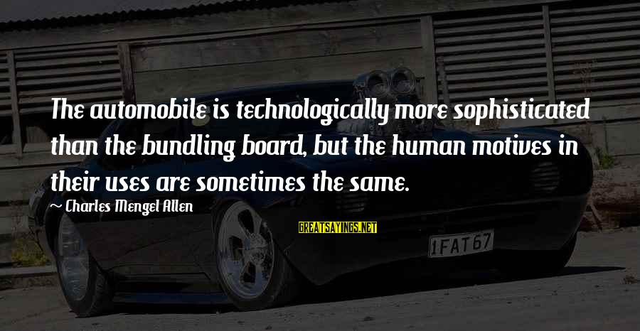 Bundling Sayings By Charles Mengel Allen: The automobile is technologically more sophisticated than the bundling board, but the human motives in