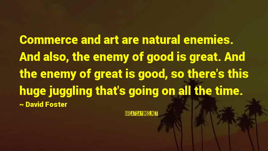 Bungalow Extension Sayings By David Foster: Commerce and art are natural enemies. And also, the enemy of good is great. And