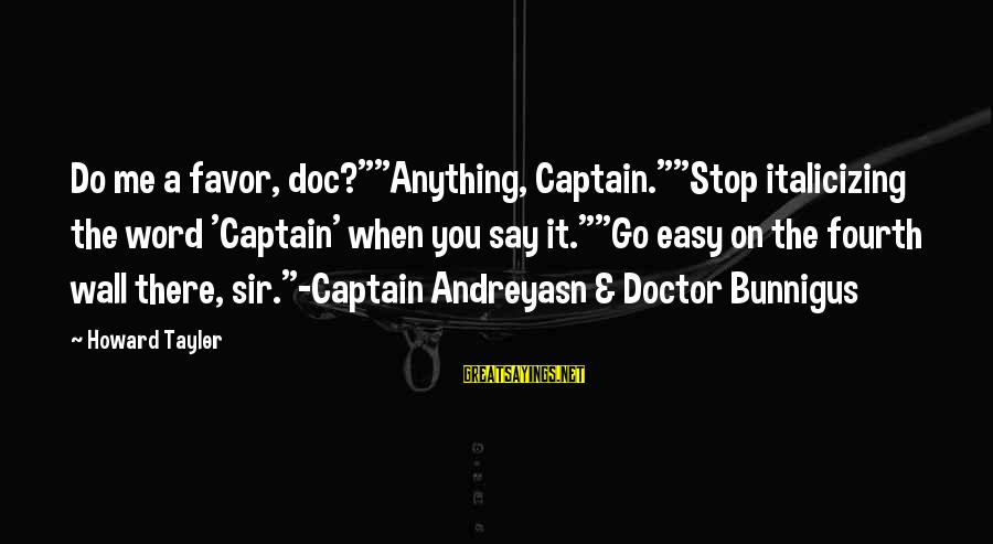 """Bunnigus Sayings By Howard Tayler: Do me a favor, doc?""""""""Anything, Captain.""""""""Stop italicizing the word 'Captain' when you say it.""""""""Go easy"""