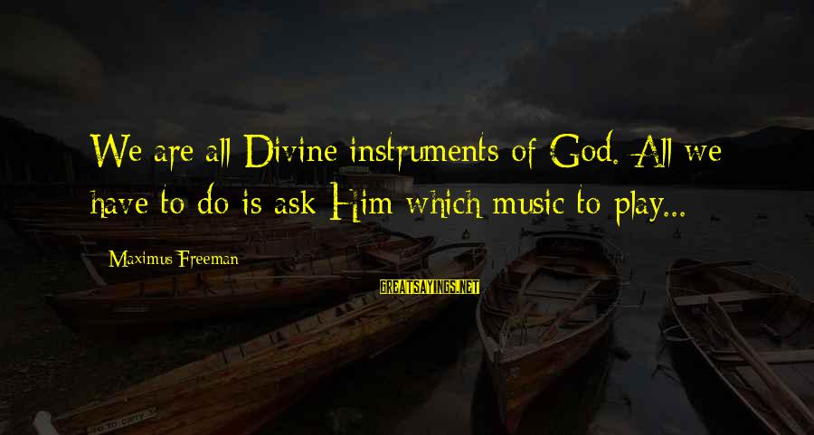 Buon Appetito Sayings By Maximus Freeman: We are all Divine instruments of God. All we have to do is ask Him
