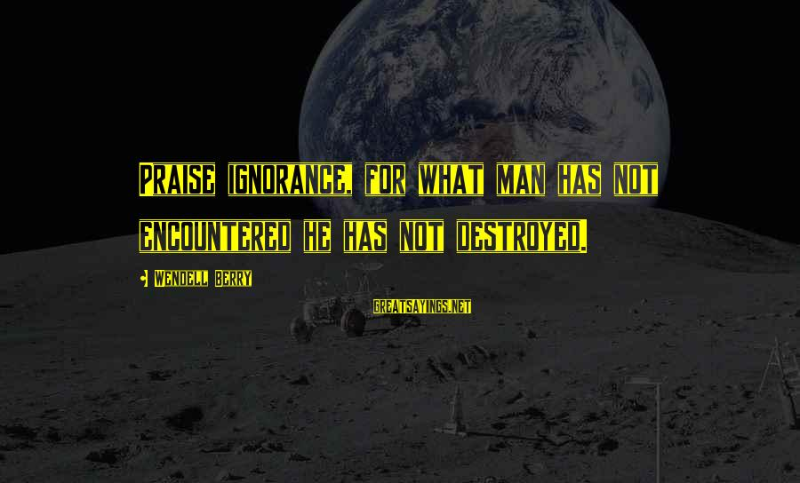 Buon Appetito Sayings By Wendell Berry: Praise ignorance, for what man has not encountered he has not destroyed.