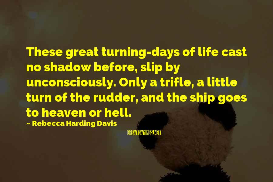 Burel Sayings By Rebecca Harding Davis: These great turning-days of life cast no shadow before, slip by unconsciously. Only a trifle,