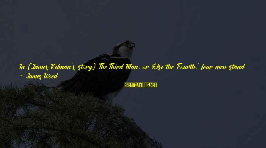 Burnable Sayings By James Wood: In [James Kelman's story] 'The Third Man, or Else the Fourth,' four men stand around