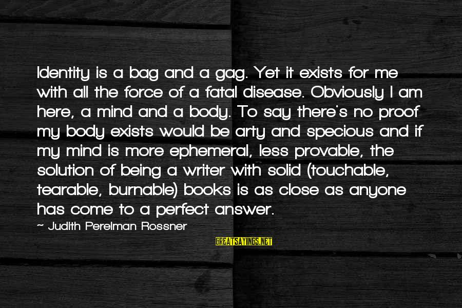Burnable Sayings By Judith Perelman Rossner: Identity is a bag and a gag. Yet it exists for me with all the
