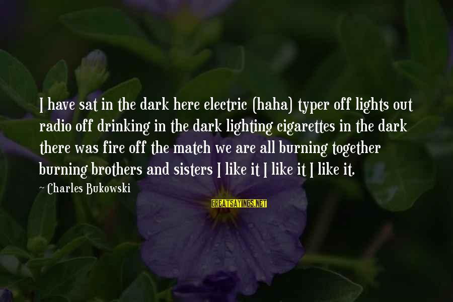 Burning Out Sayings By Charles Bukowski: I have sat in the dark here electric (haha) typer off lights out radio off
