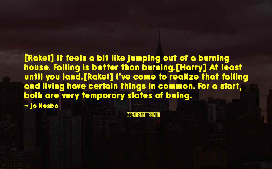 Burning Out Sayings By Jo Nesbo: [Rakel] It feels a bit like jumping out of a burning house. Falling is better