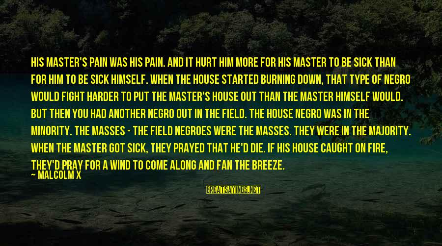 Burning Out Sayings By Malcolm X: His master's pain was his pain. And it hurt him more for his master to