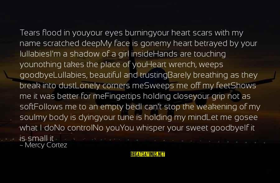 Burning Out Sayings By Mercy Cortez: Tears flood in youyour eyes burningyour heart scars with my name scratched deepMy face is