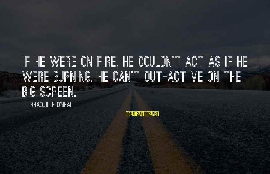 Burning Out Sayings By Shaquille O'Neal: If he were on fire, he couldn't act as if he were burning. He can't