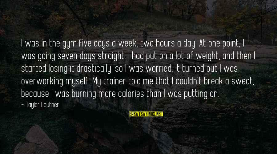Burning Out Sayings By Taylor Lautner: I was in the gym five days a week, two hours a day. At one
