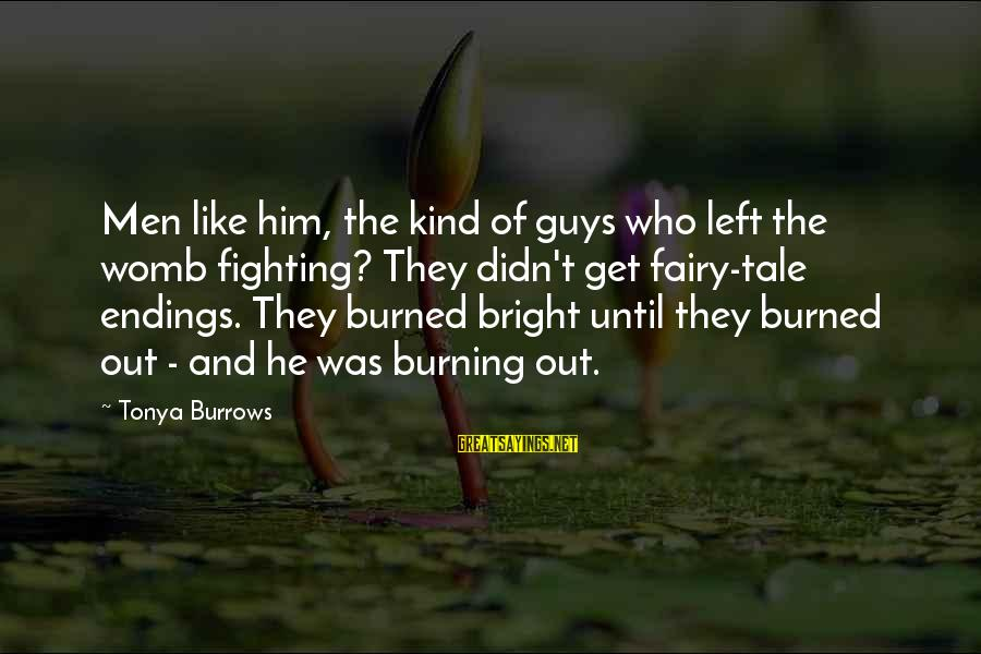 Burning Out Sayings By Tonya Burrows: Men like him, the kind of guys who left the womb fighting? They didn't get