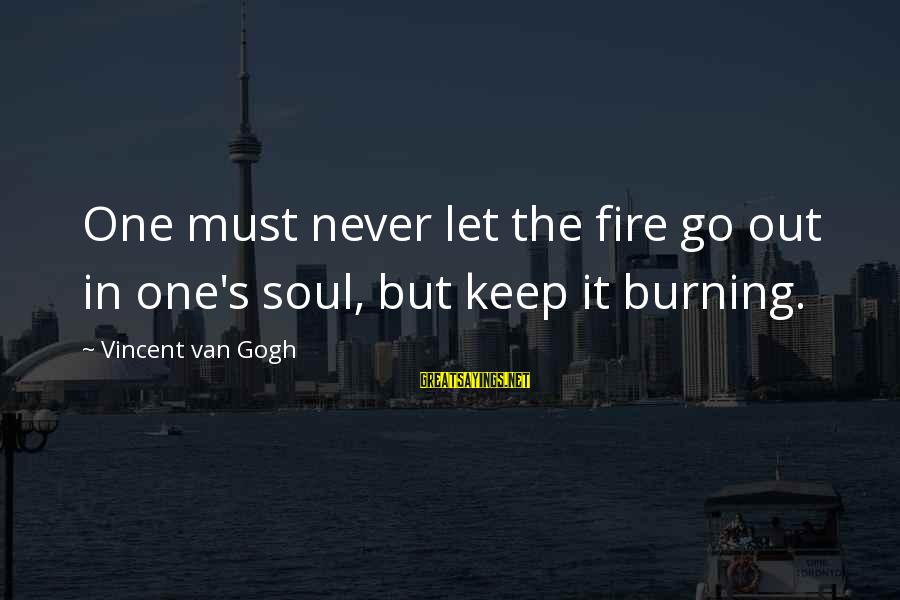 Burning Out Sayings By Vincent Van Gogh: One must never let the fire go out in one's soul, but keep it burning.