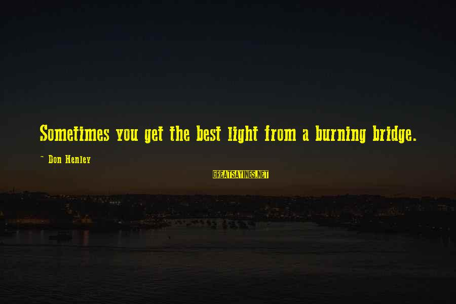 Burning The Bridge Sayings By Don Henley: Sometimes you get the best light from a burning bridge.