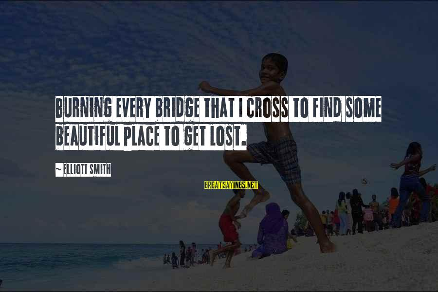 Burning The Bridge Sayings By Elliott Smith: Burning every bridge that I cross to find some beautiful place to get lost.