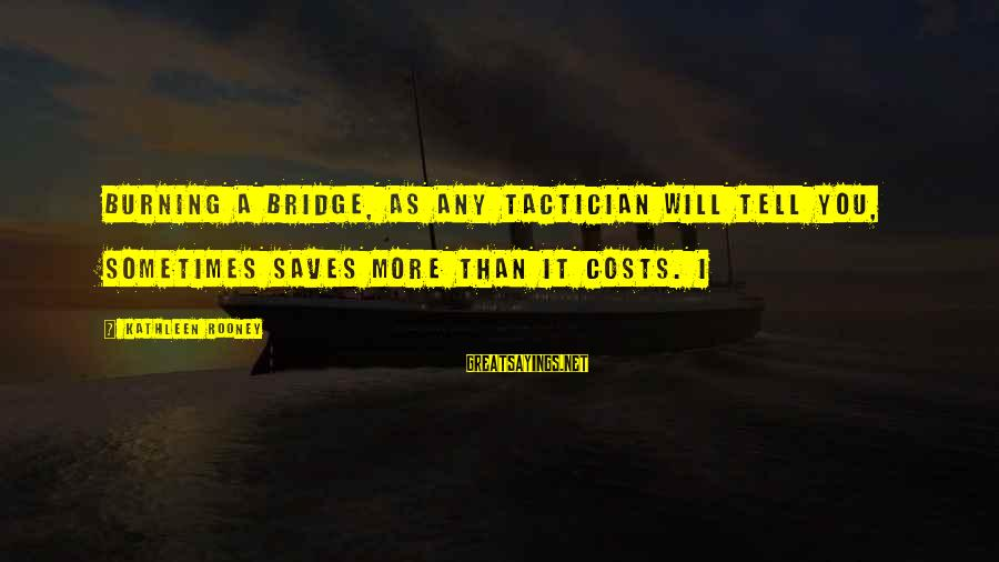 Burning The Bridge Sayings By Kathleen Rooney: Burning a bridge, as any tactician will tell you, sometimes saves more than it costs.