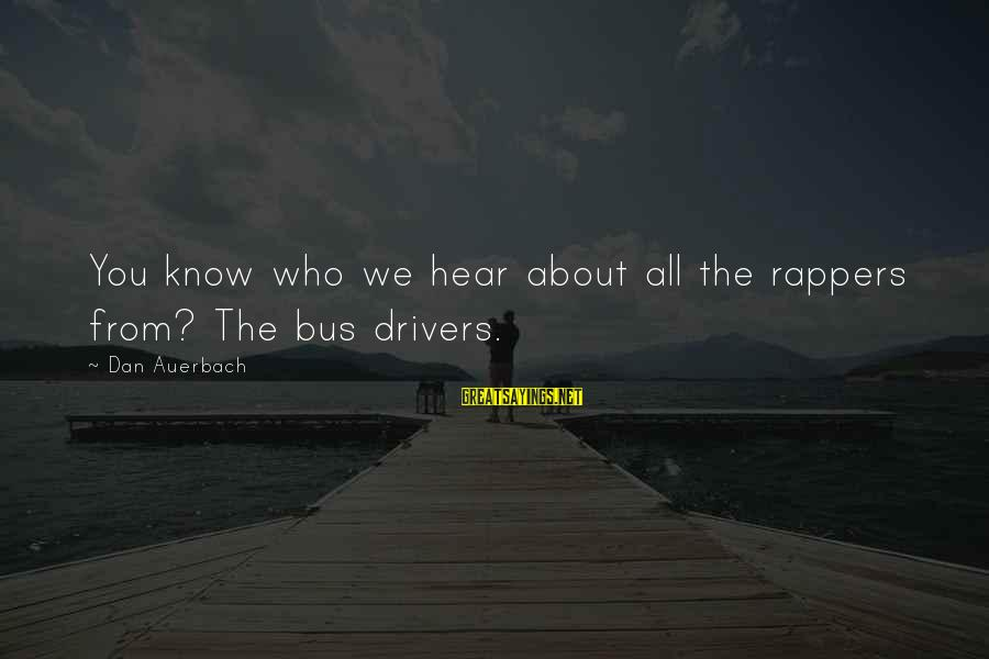 Bus Drivers Sayings By Dan Auerbach: You know who we hear about all the rappers from? The bus drivers.