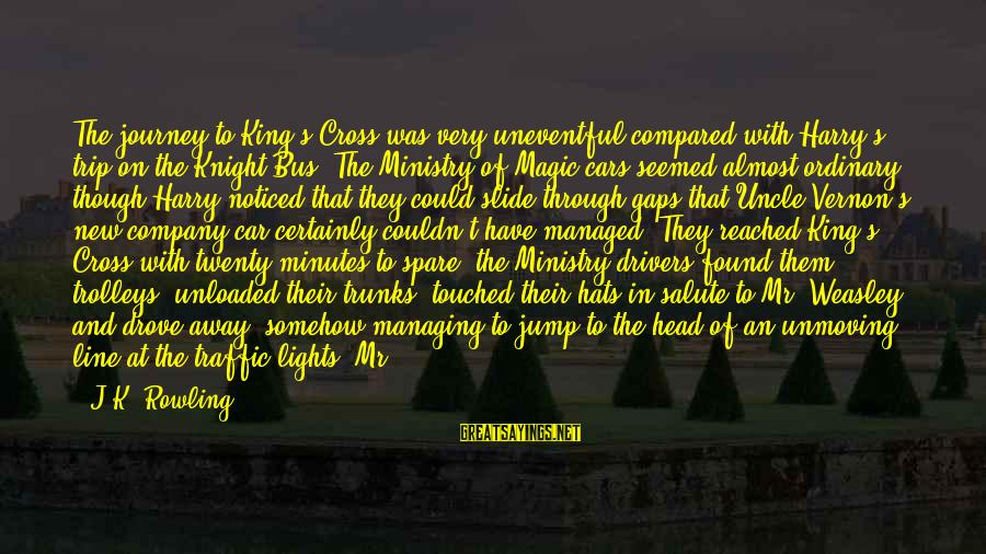 Bus Drivers Sayings By J.K. Rowling: The journey to King's Cross was very uneventful compared with Harry's trip on the Knight