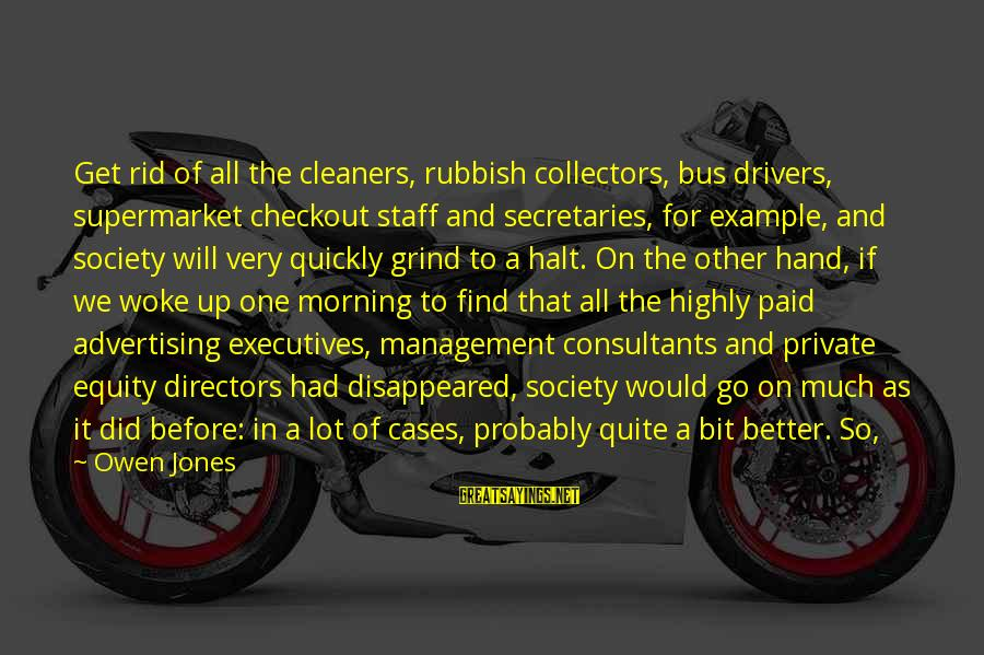 Bus Drivers Sayings By Owen Jones: Get rid of all the cleaners, rubbish collectors, bus drivers, supermarket checkout staff and secretaries,