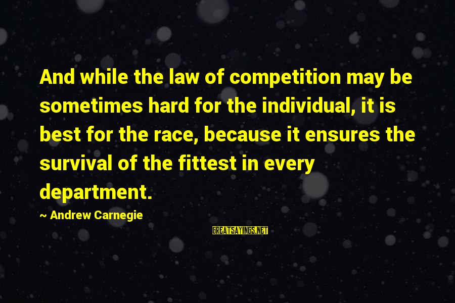 Business Competition Sayings By Andrew Carnegie: And while the law of competition may be sometimes hard for the individual, it is