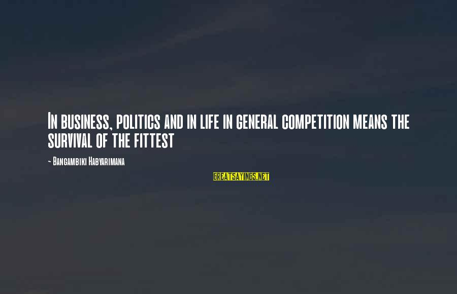 Business Competition Sayings By Bangambiki Habyarimana: In business, politics and in life in general competition means the survival of the fittest