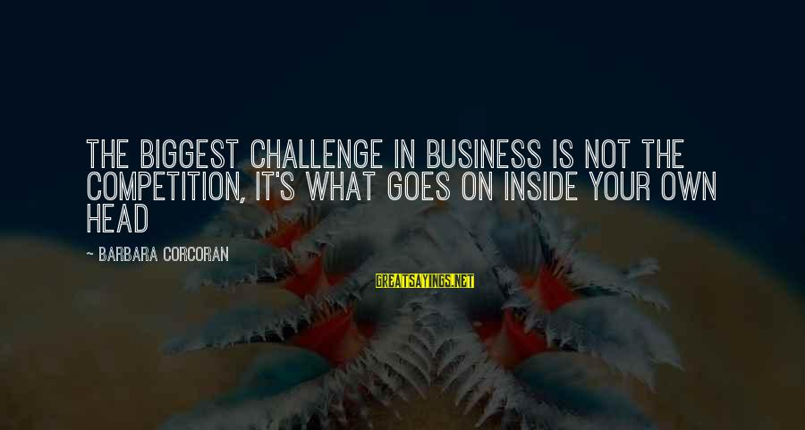 Business Competition Sayings By Barbara Corcoran: The biggest challenge in business is not the competition, it's what goes on inside your