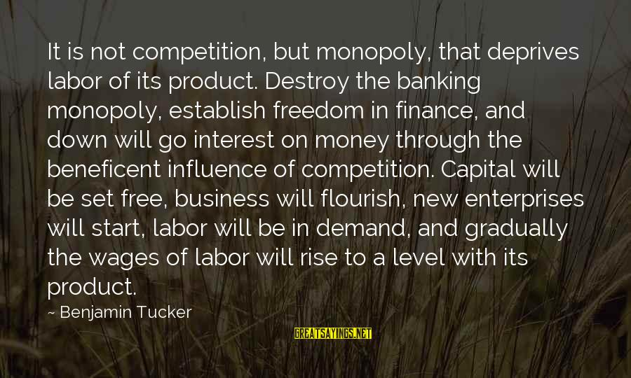 Business Competition Sayings By Benjamin Tucker: It is not competition, but monopoly, that deprives labor of its product. Destroy the banking