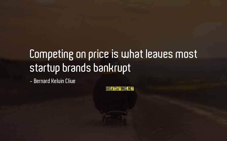 Business Competition Sayings By Bernard Kelvin Clive: Competing on price is what leaves most startup brands bankrupt