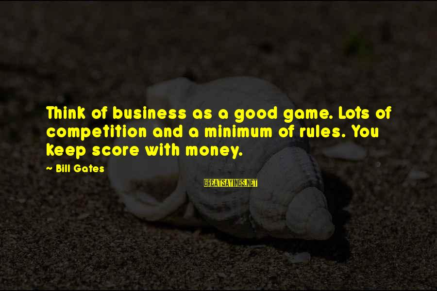 Business Competition Sayings By Bill Gates: Think of business as a good game. Lots of competition and a minimum of rules.