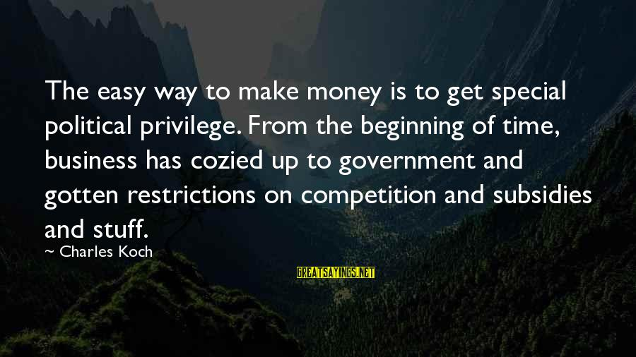 Business Competition Sayings By Charles Koch: The easy way to make money is to get special political privilege. From the beginning