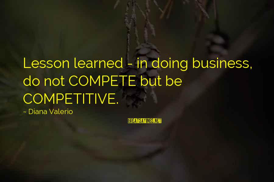 Business Competition Sayings By Diana Valerio: Lesson learned - in doing business, do not COMPETE but be COMPETITIVE.