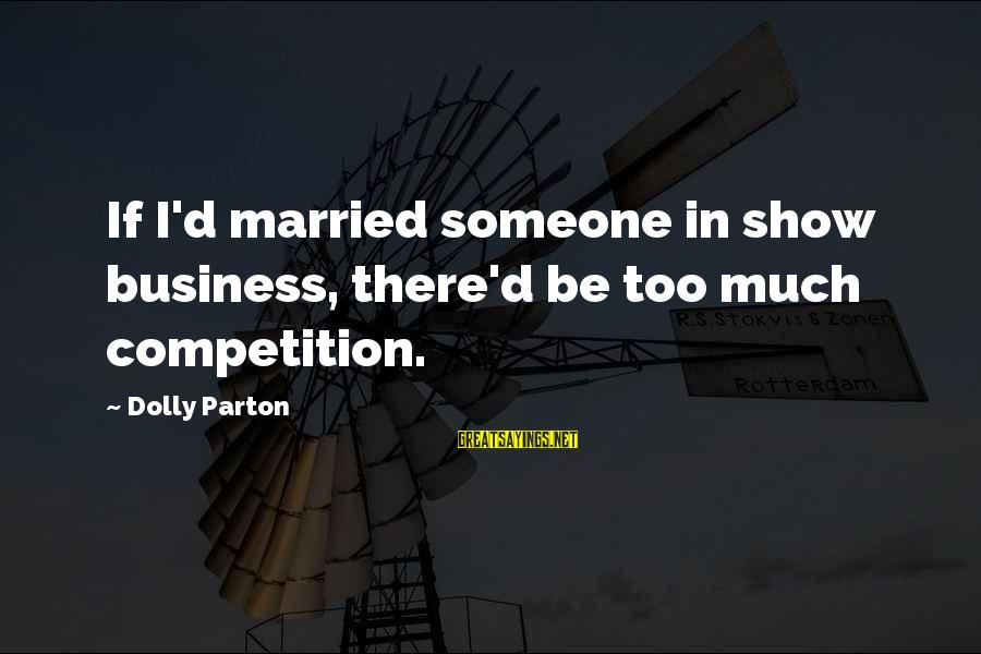 Business Competition Sayings By Dolly Parton: If I'd married someone in show business, there'd be too much competition.