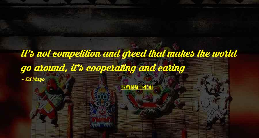 Business Competition Sayings By Ed Mayo: It's not competition and greed that makes the world go around, it's cooperating and caring