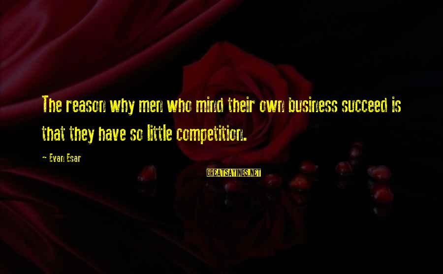 Business Competition Sayings By Evan Esar: The reason why men who mind their own business succeed is that they have so