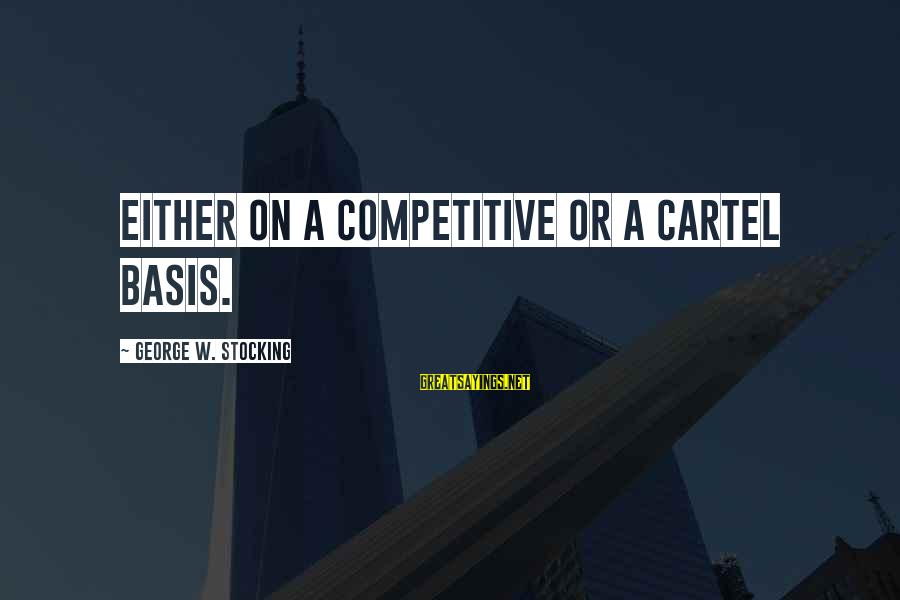 Business Competition Sayings By George W. Stocking: either on a competitive or a cartel basis.