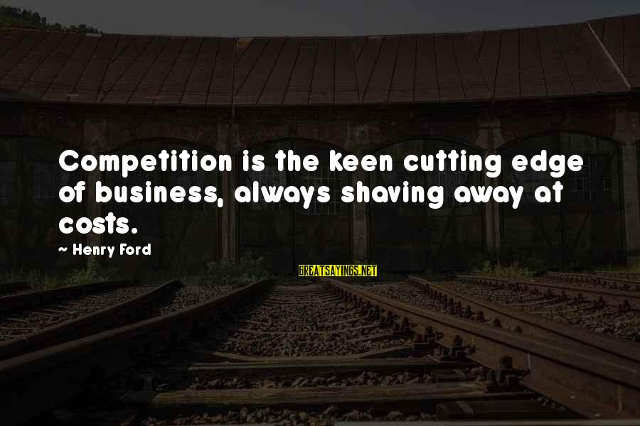 Business Competition Sayings By Henry Ford: Competition is the keen cutting edge of business, always shaving away at costs.