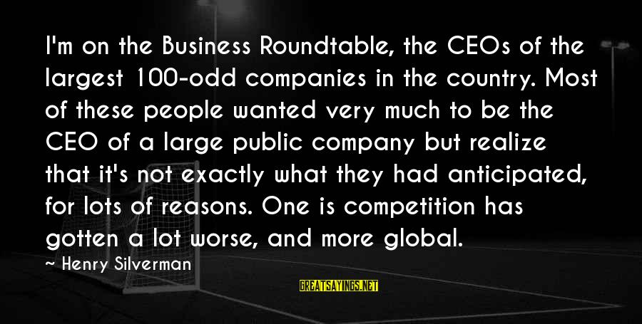 Business Competition Sayings By Henry Silverman: I'm on the Business Roundtable, the CEOs of the largest 100-odd companies in the country.