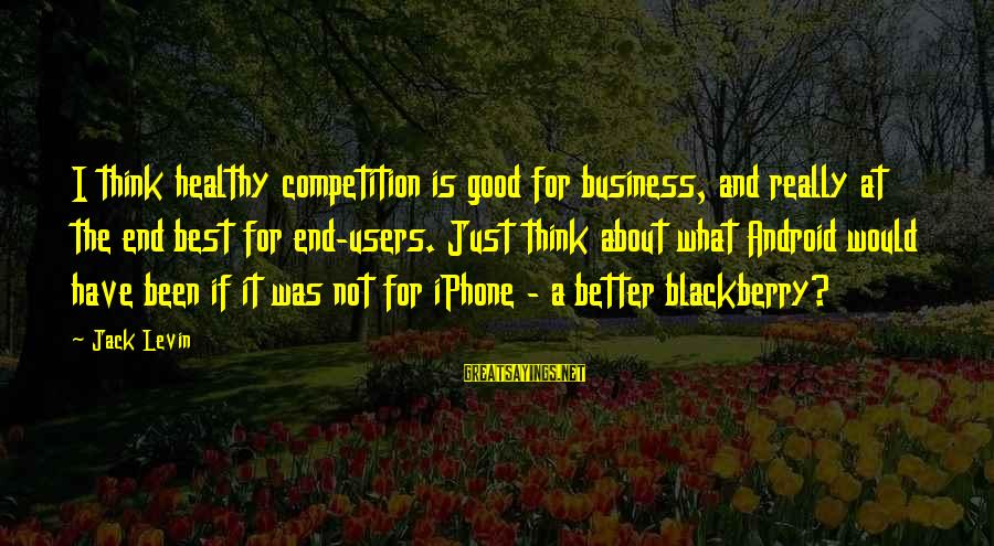 Business Competition Sayings By Jack Levin: I think healthy competition is good for business, and really at the end best for