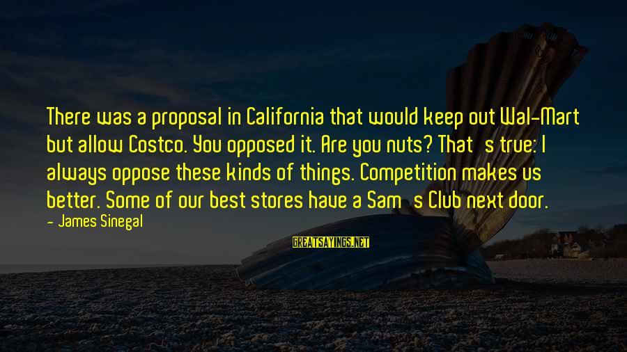Business Competition Sayings By James Sinegal: There was a proposal in California that would keep out Wal-Mart but allow Costco. You