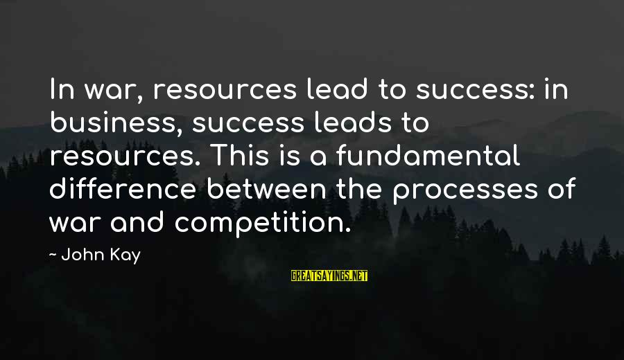 Business Competition Sayings By John Kay: In war, resources lead to success: in business, success leads to resources. This is a